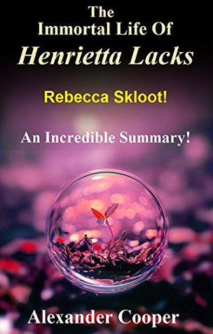 The Immortal Life Of Henrietta Lacks: Novel By Rebecca Skloot -- An Incredible Summary! (The Immortal Life Of Henrietta Lacks: An Incredible Summary--- Paperback, Audiobook, Immortal Life)