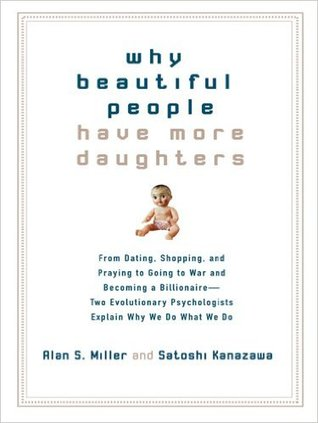 Why Beautiful People Have More Daughters: From Dating, Shopping, and Praying to Going to War and Becoming a Billionaire-- Two Evolutionary Psychologists Explain Why We Do What We Do