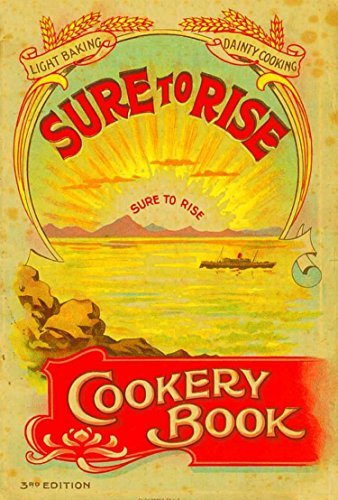The Sure to Rise Cookery Book: Is Especially Compiled, and Contains Useful, Everyday Recipes, also Cooking Hints