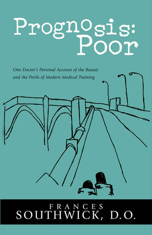 Prognosis: Poor: One Doctor's Personal Account of the Beauty and the Perils of Modern Medical Training