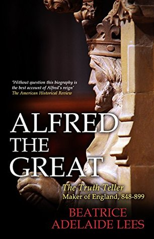 Alfred the Great: The Truth Teller, Maker of England, 848-899