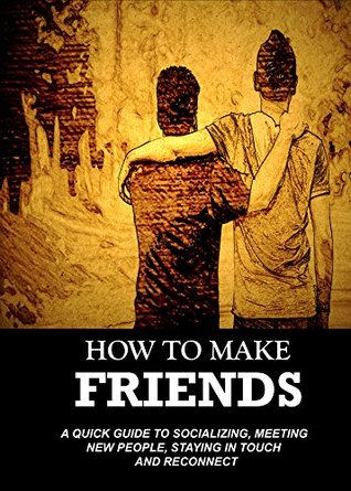 How To Make Friends: A Quick Guide To Socializing, Meeting New People, Staying in Touch and Reconnecting (From Introvert to Star in No Time - win friends and influence people)
