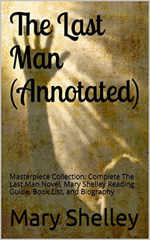 The Last Man (Annotated): Masterpiece Collection: Complete The Last Man Novel, Mary Shelley Reading Guide, Book List, and Biography
