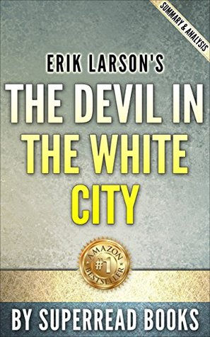 The Devil in the White City: A Sage of Magic and Murder at the Fair that Changed America by Erik Larson   Summary & Analysis
