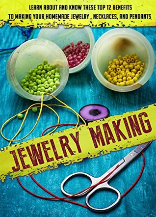 Jewelry Making: Learn About And Know These Top 12 Benefits To Making Your Homemade Jewelry, Necklaces, And Pendants