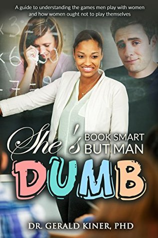 She's Book Smart But Man Dumb: A Guide to Understanding the Games Men Play with Women, and How Women Ought Not to Play