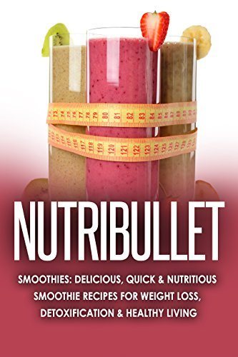 NUTRiBULLET: 2nd Edition! Delicious, Quick & Nutritious Smoothie Recipes for: Weight Loss, Detoxification, & Healthy Living (Diets, Vegetables, Fruits, Exercise, Low Fat Book 1)