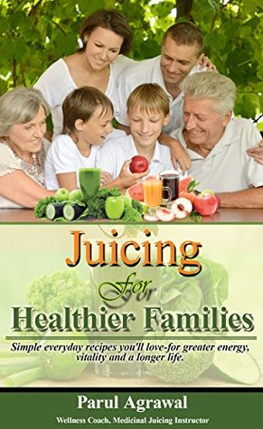 Juicing For Healthier Families: Simple everyday recipes you'll love- for greater energy, vitality and a longer life.