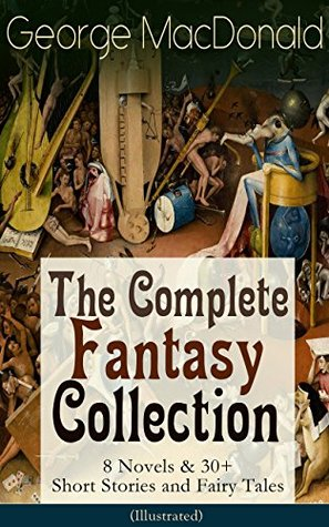 George MacDonald: The Complete Fantasy Collection - 8 Novels & 30+ Short Stories and Fairy Tales (Illustrated): The Princess and the Goblin, Lilith, Phantastes, ... Dealings with the Fairies and many more