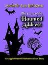The Case of the Haunted Address, An Aggie Underhill Halloween... by Michelle Ann Hollstein