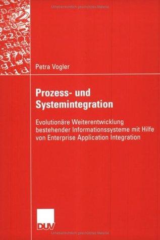 Prozess- und Systemintegration: Evolutionäre Weiterentwicklung bestehender Informationssysteme mit Hilfe von Enterprise Application Integration