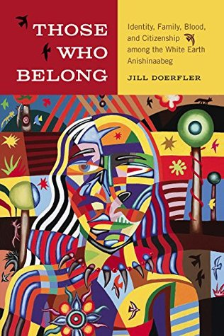 Those Who Belong: Identity, Family, Blood, and Citizenship among the White Earth Anishinaabeg