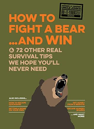 Uncle John's How to Fight A Bear and Win: And 72 Other Real Survival Tips We Hope You'll Never Need