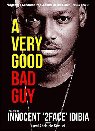 A Very Good Bad Guy The Story Of Innocent 2Face Idibia By Ayeni Adekunle
