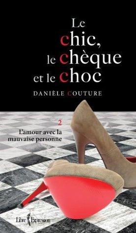 Le Chic, le Chèque et le Choc, tome 2: L'amour avec la mauvaise personne (Chic, Le Cheque Et Le Choc