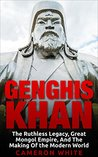 Genghis Khan: The Ruthless Legacy, Great Mongol Empire, And The Making Of The Modern World