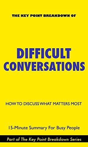 Difficult Conversations: How To Discuss What Matters Most | 15-Minute Summary For Busy People