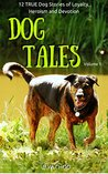 Dog Tales, Vol. 1: 12 True Dog Stories of Loyalty, Heroism and Devotion
