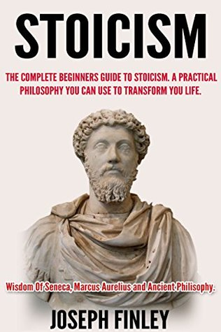 Stoicism:The Complete Beginner's Guide to Stoicism: A Practical Philosophy You Can Use to Transform Your Life