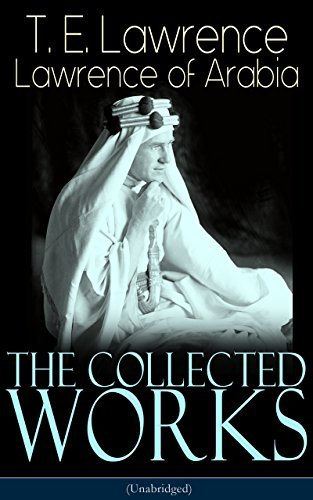 The Collected Works of Lawrence of Arabia (Unabridged): Seven Pillars of Wisdom + The Mint + The Evolution of a Revolt + Complete Letters (Including Translations of The Odyssey and The Forest Giant)