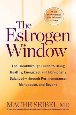 The Estrogen Window: The Breakthrough Guide to Being Healthy, Energized, and Hormonally Balanced--Through Perimenopause, Menopause, and Beyond