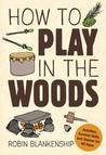 How to Play in the Woods: Activities, Survival Skills, and Games for All Ages