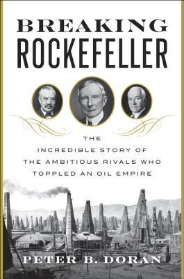 breaking-rockefeller-the-incredible-story-of-the-ambitious-rivals-who-toppled-an-oil-empire