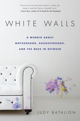 White Walls: A Memoir About Motherhood, Daughterhood, and the Mess In Between