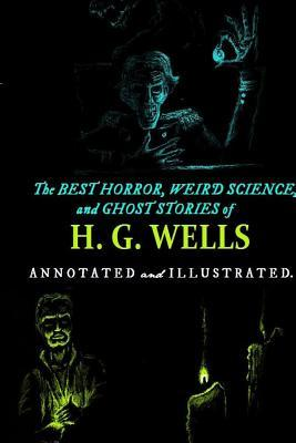 The Best Horror, Weird Science, and Ghost Stories of H. G. Wells: Tales of Murder, Mystery, Horror, and Hauntings with Illustrations and Commentary