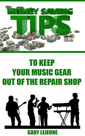 Money Saving Tips to Keep Your Music Gear Out of the Repair Shop (Electric Guitar Gear Book 1)