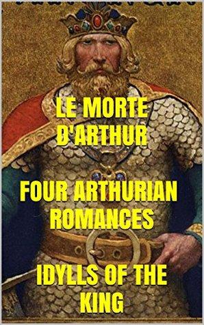Le Morte d'Arthur. Four Arthurian Romances. Idylls of the King