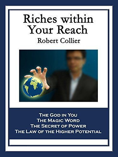 Riches within Your Reach: Containing The God in You, The Magic Word, The Secret of Power, and The Law of the Higher Potential