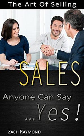 Sales: The art Of Selling - How To Make Anyone Say YES (The Ultimate Beginner's Guide Master The Art Of Selling)