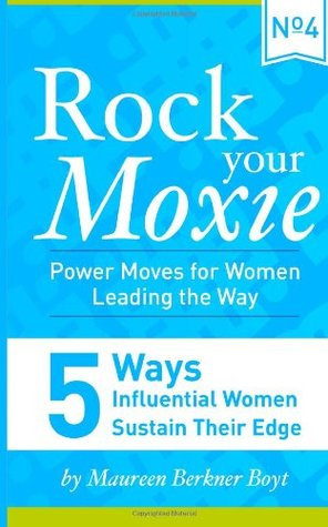 5 Ways Influential Women Sustain Their Edge (Rock Your Moxie: Power Moves for Women Leading the Way) (Volume 4)