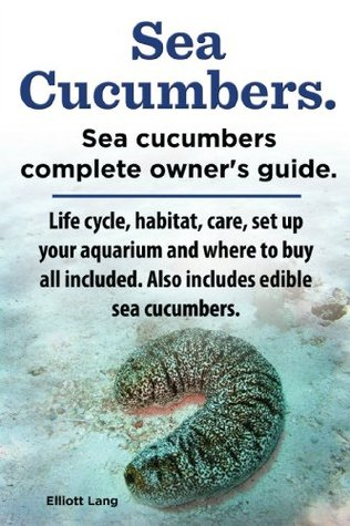 Sea Cucumbers. Seacucumbers complete owner's guide. Life cycle, habitat, care, set up your aquarium and where to buy all included. Also includes edible sea cucumbers