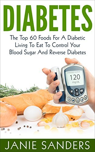 DIABETES:The Top 60 Foods For A Diabetic Living To Eat To Control Your Blood Sugar And Reverse Diabetes HOT FREE BONUS INCLUDED ( Over 500 Delicious Diabetic ... Diet,smart blood sugar,sugar detox)