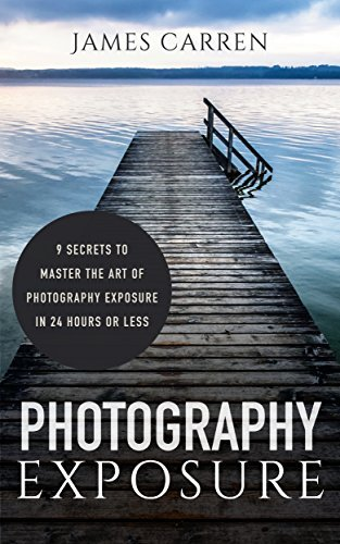 Photography Exposure: 9 Secrets to Master The Art of Photography Exposure In 24h or Less