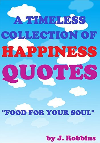 Happiness Quotes: A Timeless Collection of Happiness Quotes. Inspiration For Your Soul; Motivation For Your Heart.: Happiness Quotes To Inspire You To A Better Happier And More Loving Life