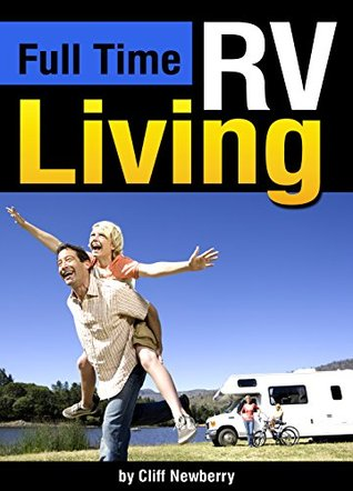 Full Time Rv Living The Essential Guide To Stress Free In An For Independence Simplicity And Endless Travel By Cliff Newberry