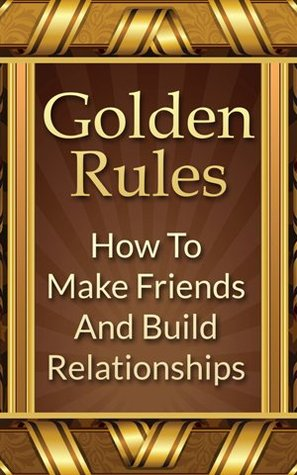 Golden Rules How To Make Friends And Build Relationships