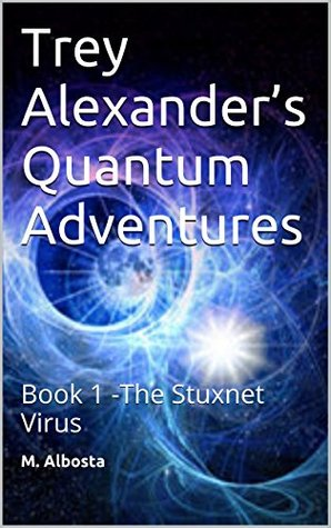 Trey Alexander's Quantum Adventures: Book 1 -The Stuxnet Virus
