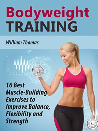 Bodyweight Training: 16 Best Muscle-Building Exercises to Improve Balance, Flexibility and Strength (Bodyweight Training Books, Bodyweight training, Bodyweight training and workouts)