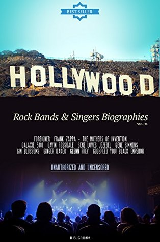 Hollywood: Rock Bands & Singers Biographies Vol.16: (FOREIGNER,FRANK ZAPPA - THE MOTHERS OF INVENTION,GALAXIE 500,GAVIN ROSSDALE,GENE LOVES JEZEBEL,GENE S,GLENN FREY,GODSPEED YOU! BLACK EMPEROR)