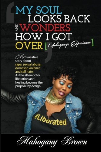 My Soul Looks Back and Wonders How I Got Over, Mahogany's Experience: A provocative story about rape, sexual abuse, domestic violence and self hate. ... and healing become the purpose by design.