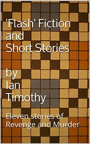 'Flash' Fiction and Short Stories: Eleven stories of Revenge and Murder