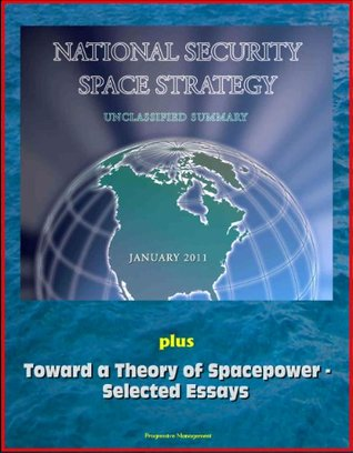 National Security Space Strategy, Unclassified Summary, January 2011, plus Toward a Theory of Spacepower - Selected Essays