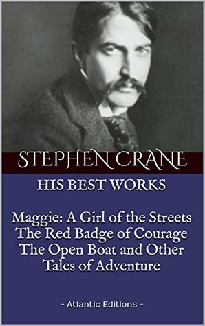The BEST WORKS by Stephen Crane: Maggie: A Girl of the Streets, The Red Badge of Courage, The Open Boat and Other Tales of Adventure: