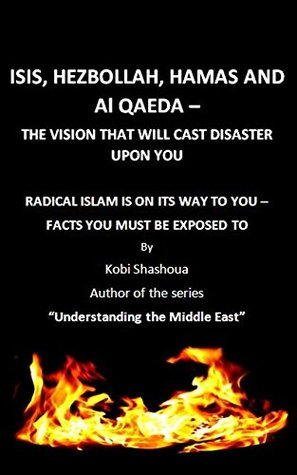 ISIS, HEZBOLLAH, HAMAS AND Al QAEDA - THE VISION THAT WILL CAST DISASTER UPON YOU: RADICAL ISLAM - WHAT THEY DON`T WANT YOU TO KNOW (Understanding the Middle East Book 1)