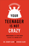 Your Teenager Is Not Crazy: Understanding Your Teen's Brain Can Make You a Better Parent