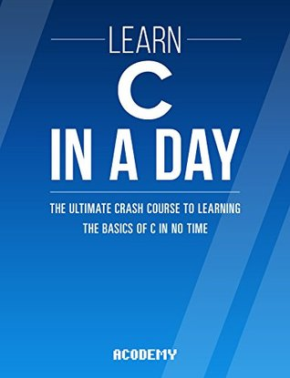 C: Learn C In A DAY! - The Ultimate Crash Course to Learning the Basics of C In No Time (C, C Course, C Development, C Books, C for Beginners)